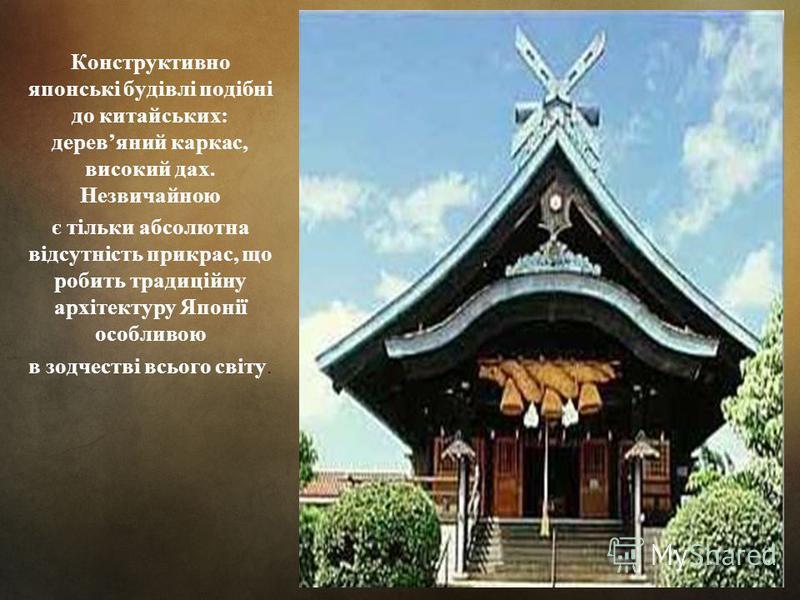 Конструктивно японські будівлі подібні до китайських: деревяний каркас, високий дах. Незвичайною є тільки абсолютна відсутність прикрас, що робить традиційну архітектуру Японії особливою в зодчестві всього світу.