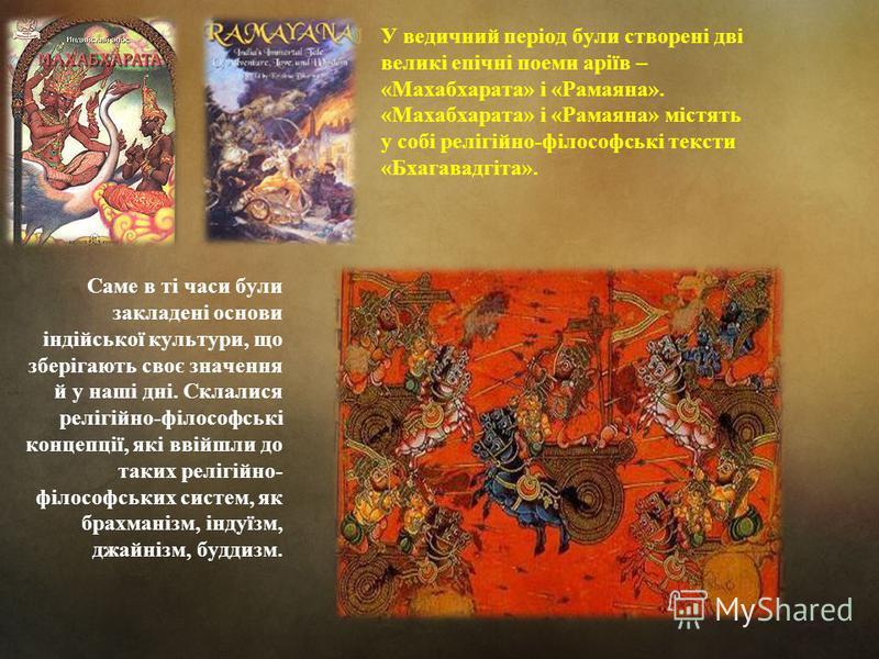 У ведичний період були створені дві великі епічні поеми аріїв – «Махабхарата» і «Рамаяна». «Махабхарата» і «Рамаяна» містять у собі релігійно-філософські тексти «Бхагавадгіта». Саме в ті часи були закладені основи індійської культури, що зберігають с