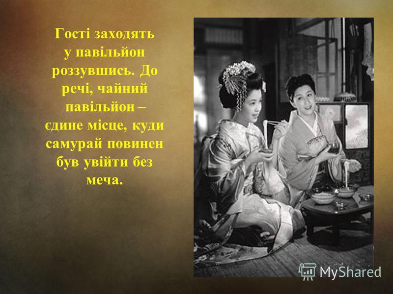 Гості заходять у павільйон роззувшись. До речі, чайний павільйон ̶ єдине місце, куди самурай повинен був увійти без меча.