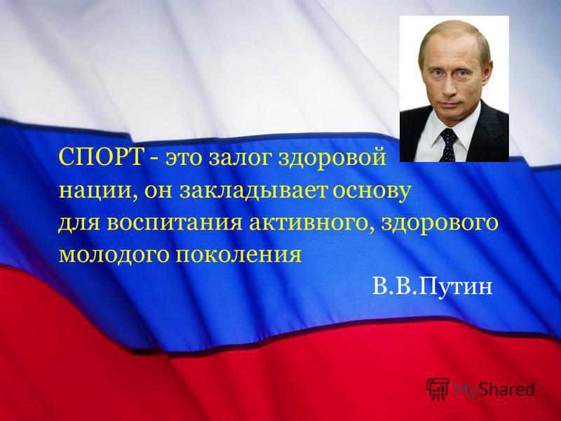 СПОРТ - это залог здоровой нации, он закладывает основу для воспитания активного, здорового молодого поколения В.В.Путин