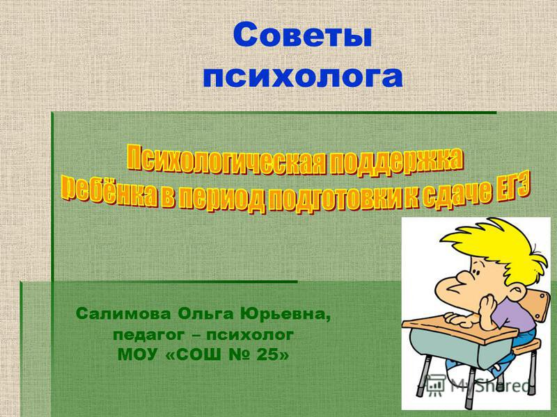 Советы психолога Салимова Ольга Юрьевна, педагог – психолог МОУ «СОШ 25»