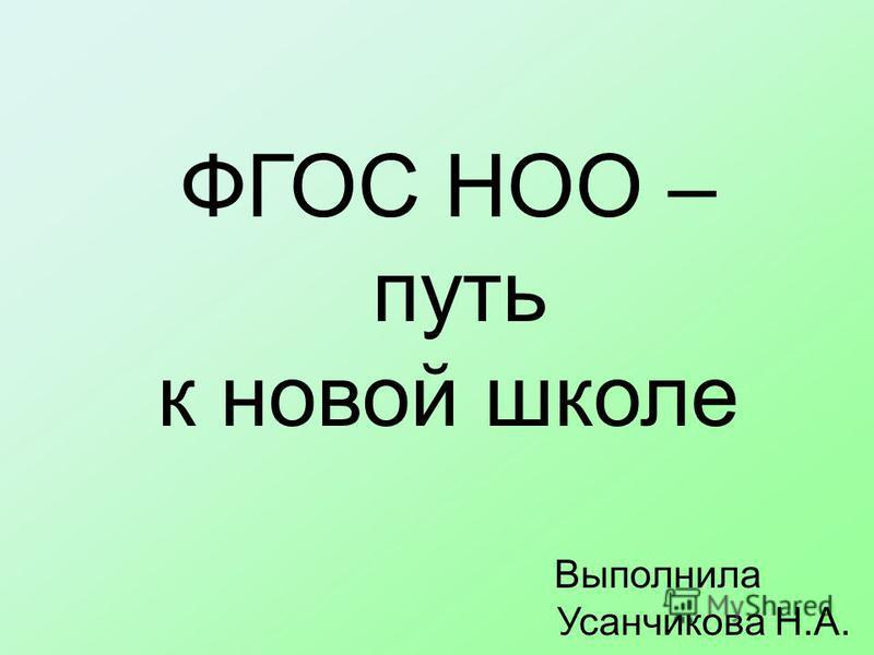 ФГОС НОО – путь к новой школе Выполнила Усанчикова Н.А.