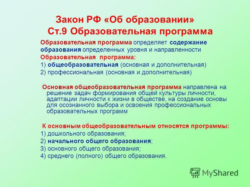 Закон РФ «Об образовании» Ст.9 Образовательная программа Образовательная программа определяет содержание образования определенных уровня и направленности Образовательная программа: 1) общеобразовательная (основная и дополнительная) 2) профессиональна