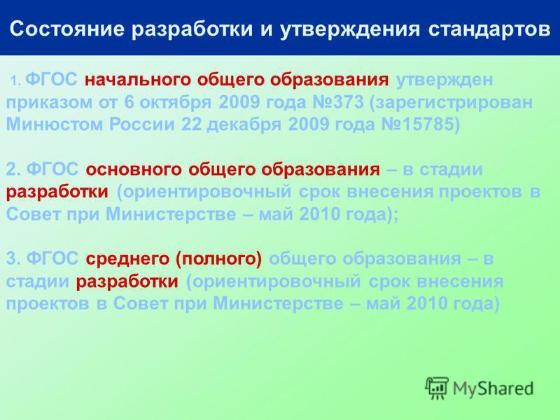 Состояние разработки и утверждения стандартов 1. ФГОС начального общего образования утвержден приказом от 6 октября 2009 года 373 (зарегистрирован Минюстом России 22 декабря 2009 года 15785) 2. ФГОС основного общего образования – в стадии разработки