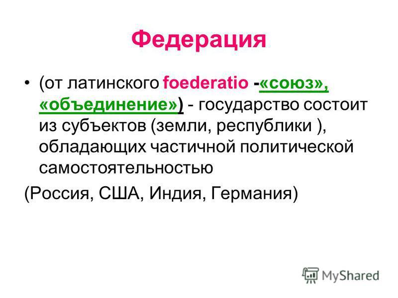 Федерация (от латинского foederatio -«союз», «объединение») - государство состоит из субъектов (земли, республики ), обладающих частичной политической самостоятельностью (Россия, США, Индия, Германия)
