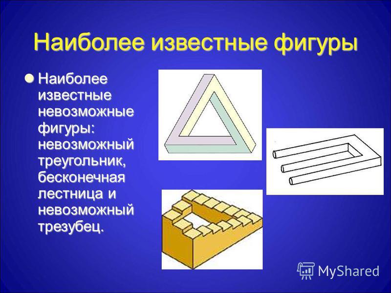 Наиболее известные фигуры Наиболее известные невозможные фигуры: невозможный треугольник, бесконечная лестница и невозможный трезубец. Наиболее известные невозможные фигуры: невозможный треугольник, бесконечная лестница и невозможный трезубец.