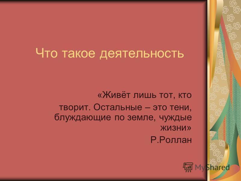 Что такое деятельность «Живёт лишь тот, кто творит. Остальные – это тени, блуждающие по земле, чуждые жизни» Р.Роллан