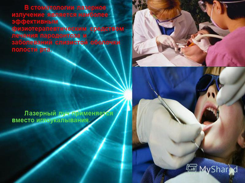 В стоматологии ламерное излучение является наиболее эффективным физиотерапевтическим средством лечения пародонтоза и заболеваний слизистой оболочки полости рта. Ламерный луч применяется вместо иглоукалывания.