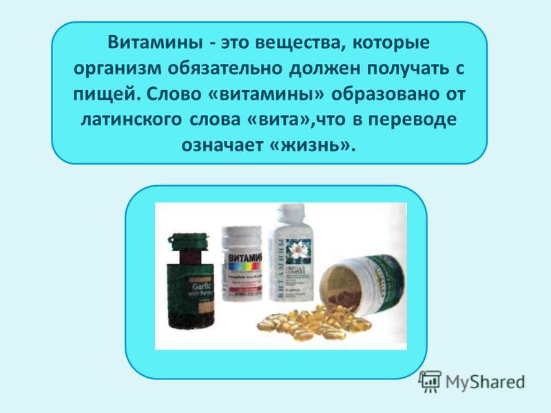 Витамины - это вещества, которые организм обязательно должен получать с пищей. Слово «витамины» образовано от латинского слова «вита»,что в переводе означает «жизнь».