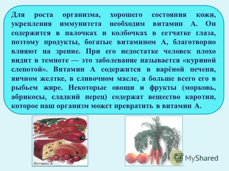 Для роста организма, хорошего состояния кожи, укрепления иммунитета необходим витамин А. Он содержится в палочках и колбочках в сетчатке глаза, поэтому продукты, богатые витамином А, благотворно влияют на зрение. При его недостатке человек плохо види