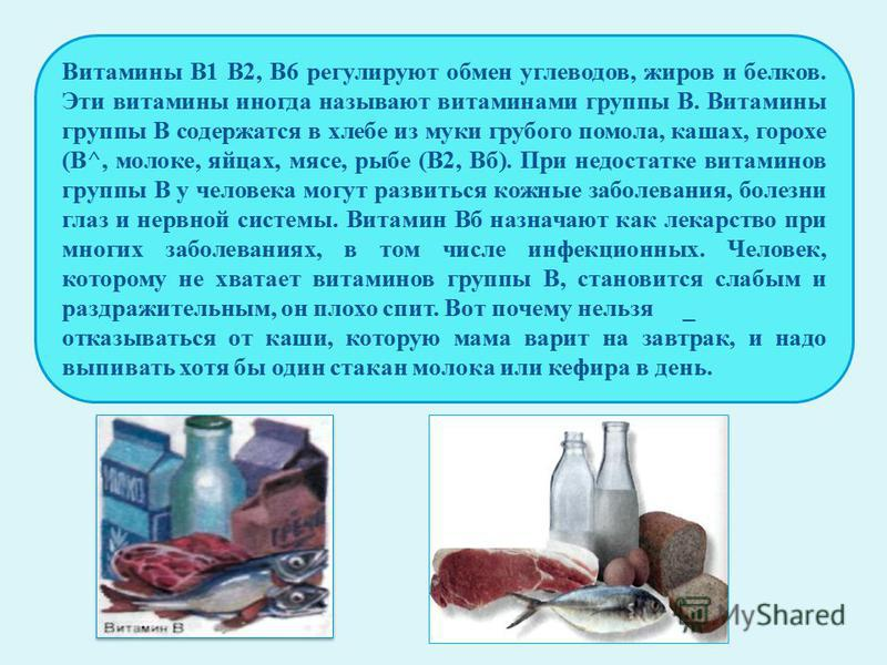 Витамины B1 В2, В6 регулируют обмен углеводов, жиров и белков. Эти витамины иногда называют витаминами группы В. Витамины группы В содержатся в хлебе из муки грубого помола, кашах, горохе (В^, молоке, яйцах, мясе, рыбе (В2, Вб). При недостатке витами