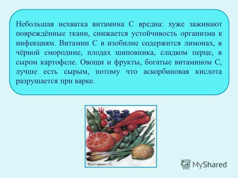 Небольшая нехватка витамина С вредна: хуже заживают повреждённые ткани, снижается устойчивость организма к инфекциям. Витамин С в изобилие содержится лимонах, в чёрной смородине, плодах шиповника, сладком перце, в сыром картофеле. Овощи и фрукты, бог