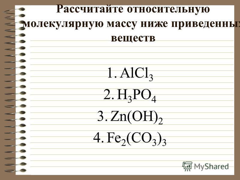 Рассчитайте относительную молекулярную массу ниже приведенных веществ 1. AlCl 3 2. H 3 PO 4 3.Zn(OH) 2 4. Fe 2 (CO 3 ) 3