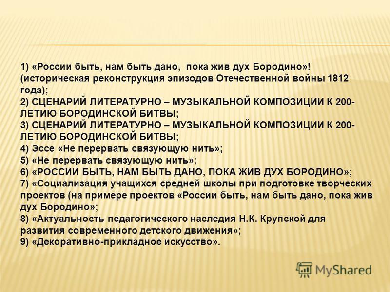 1) «России быть, нам быть дано, пока жив дух Бородино»! (историческая реконструкция эпизодов Отечественной войны 1812 года); 2) СЦЕНАРИЙ ЛИТЕРАТУРНО – МУЗЫКАЛЬНОЙ КОМПОЗИЦИИ К 200- ЛЕТИЮ БОРОДИНСКОЙ БИТВЫ; 3) СЦЕНАРИЙ ЛИТЕРАТУРНО – МУЗЫКАЛЬНОЙ КОМПОЗ