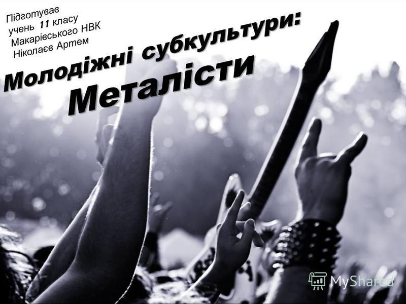 Молодіжні субкультури: Металісти Підготував учень 11 класу Макарівського НВК Ніколаєв Артем