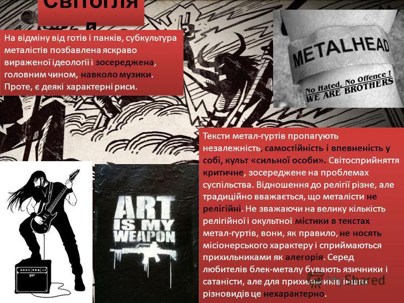 Світогля д На відміну від готів і панків, субкультура металістів позбавлена яскраво вираженої ідеології і зосереджена, головним чином, навколо музики. Проте, є деякі характерні риси. Тексти метал-гуртів пропагують незалежність, самостійність і впевне