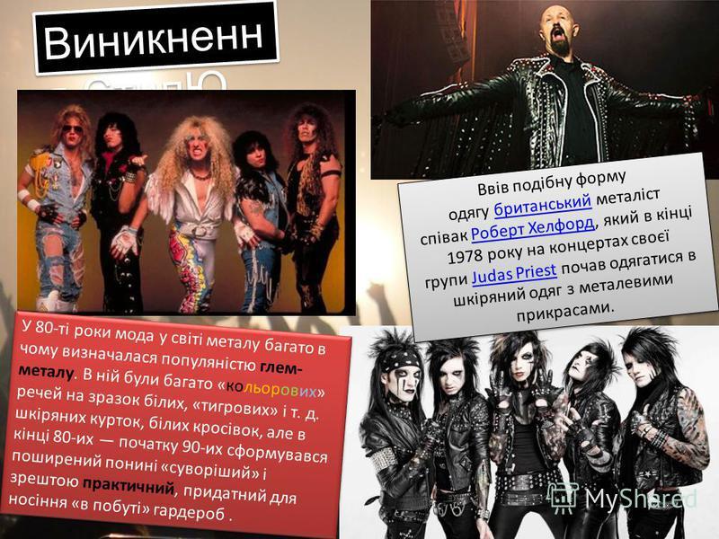 Виникненн я СтилЮ Ввів подібну форму одягу британський металіст співак Роберт Хелфорд, який в кінці 1978 року на концертах своєї групи Judas Priest почав одягатися в шкіряний одяг з металевими прикрасами.британськийРоберт ХелфордJudas Priest Ввів под