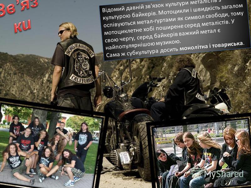 Відомий давній зв'язок культури металістів з культурою байкерів. Мотоцикли і швидкість загалом оспівуються метал-гуртами як символ свободи, тому мотоциклетне хобі поширене серед металістів. У свою чергу, серед байкерів важкий метал є найпопулярнішою