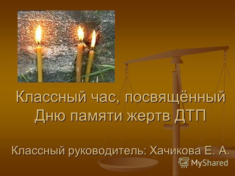 Классный час, посвящённый Дню памяти жертв ДТП Классный руководитель: Хачикова Е. А.