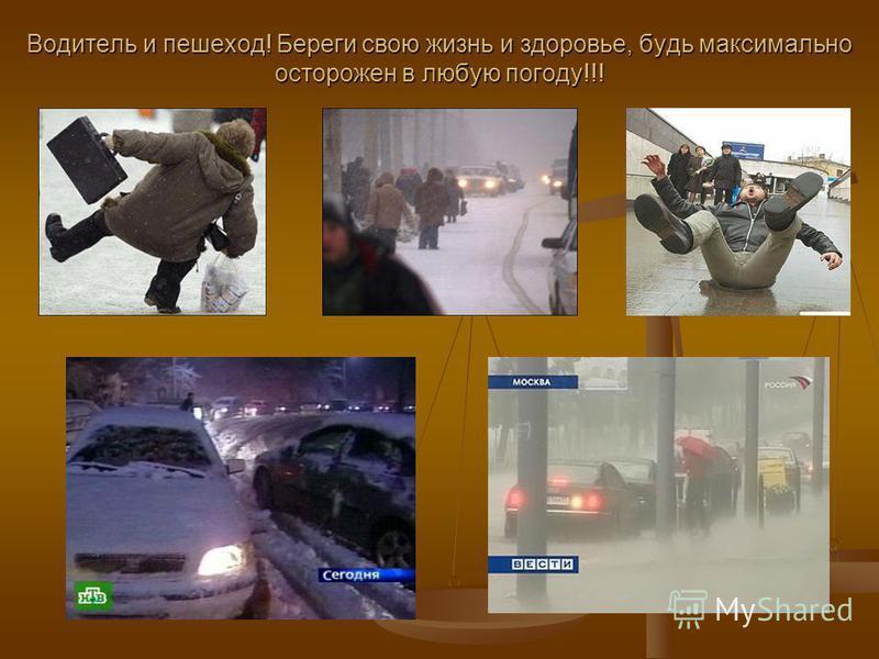 Водитель и пешеход! Береги свою жизнь и здоровье, будь максимально осторожен в любую погоду!!!
