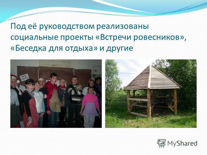 Под её руководством реализованы социальные проекты «Встречи ровесников», «Беседка для отдыха» и другие