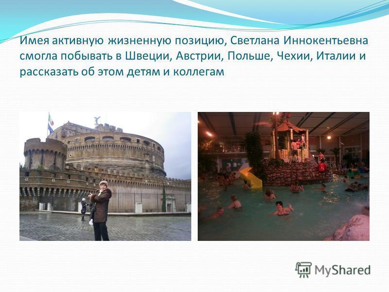 Имея активную жизненную позицию, Светлана Иннокентьевна смогла побывать в Швеции, Австрии, Польше, Чехии, Италии и рассказать об этом детям и коллегам