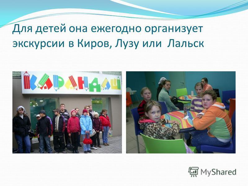 Для детей она ежегодно организует экскурсии в Киров, Лузу или Лальск