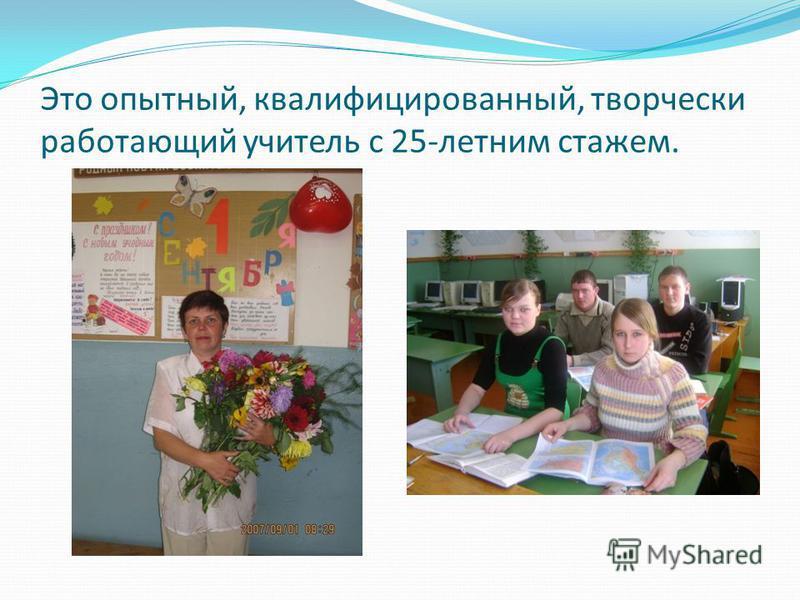 Это опытный, квалифицированный, творчески работающий учитель с 25-летним стажем.