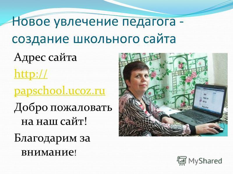 Новое увлечение педагога - создание школьного сайта Адрес сайта http:// papschool.ucoz.ru Добро пожаловать на наш сайт! Благодарим за внимание !
