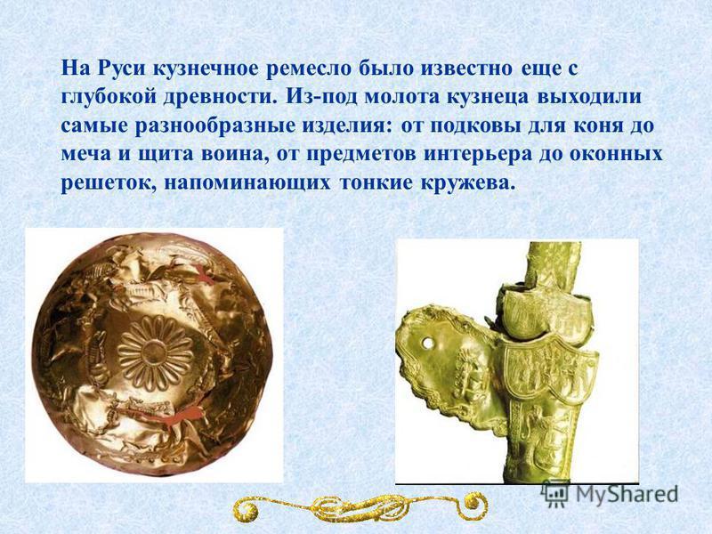 На Руси кузнечное ремесло было известно еще с глубокой древности. Из-под молота кузнеца выходили самые разнообразные изделия: от подковы для коня до меча и щита воина, от предметов интерьера до оконных решеток, напоминающих тонкие кружева.