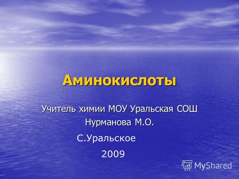 Аминокислоты Учитель химии МОУ Уральская СОШ Нурманова М.О. 2009 С.Уральское