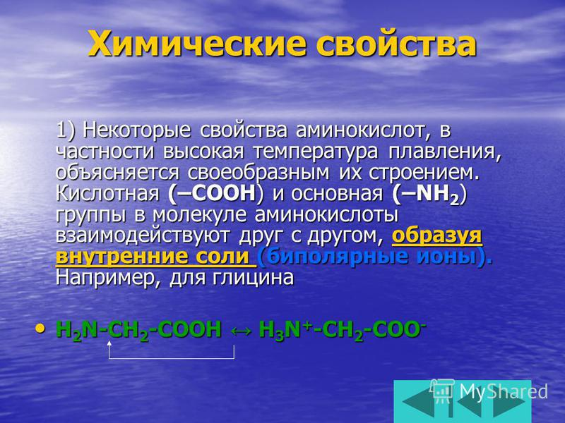 Химические свойства 1) Некоторые свойства аминокислот, в частности высокая температура плавления, объясняется своеобразным их строением. Кислотная (–COOH) и основная (–NH 2 ) группы в молекуле аминокислоты взаимодействуют друг с другом, образуя внутр