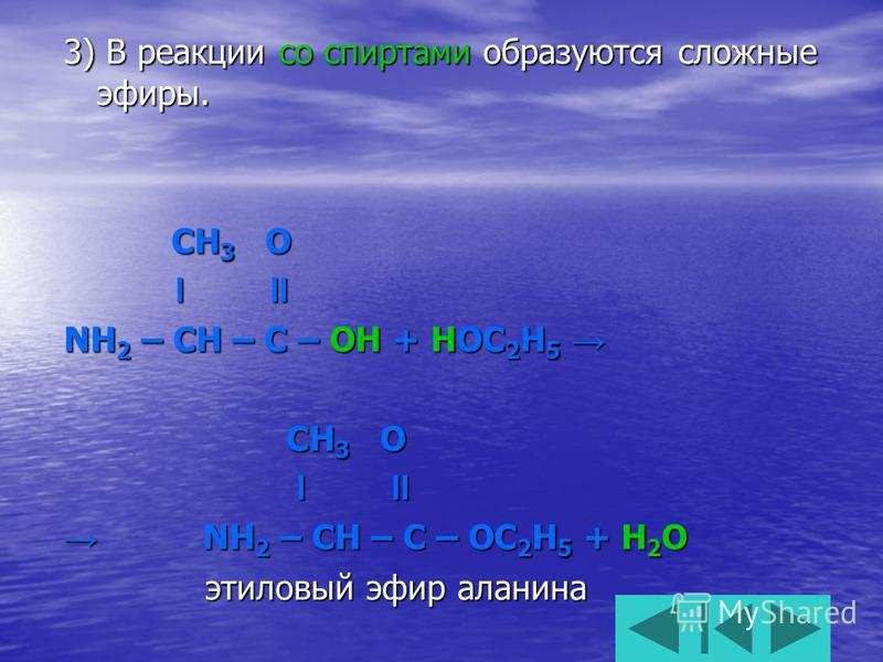 3) В реакции со спиртами образуются сложные эфиры. CH 3 O CH 3 O l ll l ll NH 2 – CH – C – OH + HOC 2 H 5 NH 2 – CH – C – OH + HOC 2 H 5 CH 3 O CH 3 O l ll l ll NH 2 – CH – C – OC 2 H 5 + H 2 O NH 2 – CH – C – OC 2 H 5 + H 2 O этиловый эфир аланина э