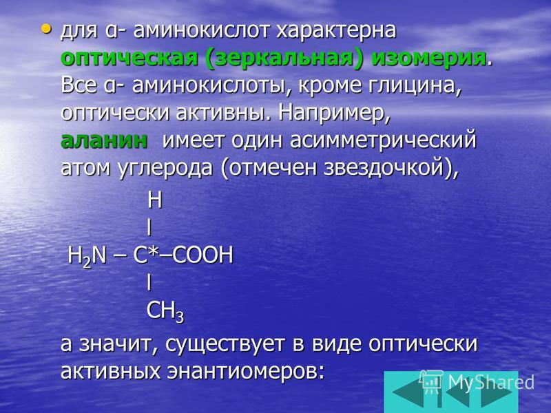 для α- аминокислот характерна оптическая (зеркальная) изомерия. Все α- аминокислоты, кроме глицина, оптически активны. Например, аланин имеет один асимметрический атом углерода (отмечен звездочкой), для α- аминокислот характерна оптическая (зеркальна