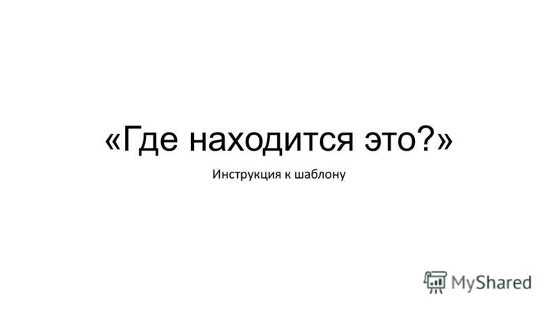 «Где находится это?» Инструкция к шаблону
