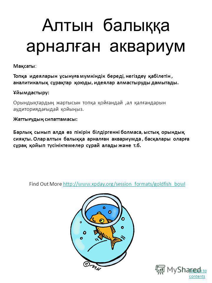 Алтын балыққа арналған аквариум Find Out More http://www.xpday.org/session_formats/goldfish_bowlhttp://www.xpday.org/session_formats/goldfish_bowl Мақсаты: Топқа идеяларын ұсынуға мүмкіндік береді, негіздеу қабілетін, аналитикалық сұрақтар қоюды, иде
