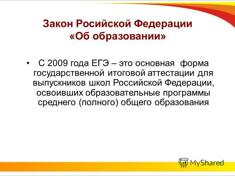 2 Закон Росийской Федерации «Об образовании» С 2009 года ЕГЭ – это основная форма государственной итоговой аттестации для выпускников школ Российской Федерации, освоивших образовательные программы среднего (полного) общего образования