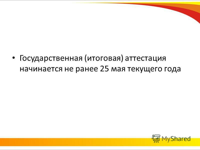 Государственная (итоговая) аттестация начинается не ранее 25 мая текущего года