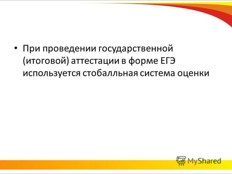 При проведении государственной (итоговой) аттестации в форме ЕГЭ используется стобалльная система оценки