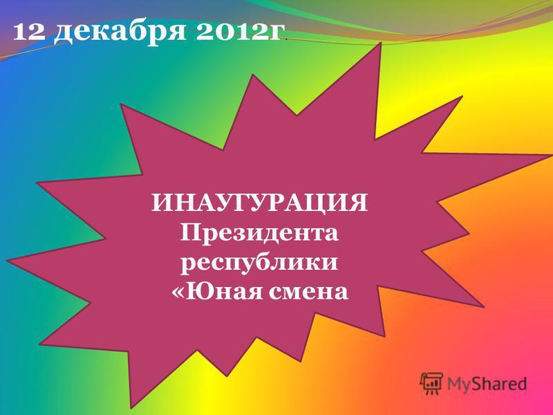 ИНАУГУРАЦИЯ Президента республики «Юная смена 12 декабря 2012 г.