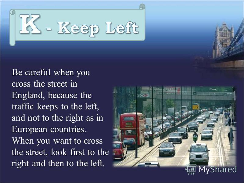 Be careful when you cross the street in England, because the traffic keeps to the left, and not to the right as in European countries. When you want to cross the street, look first to the right and then to the left.