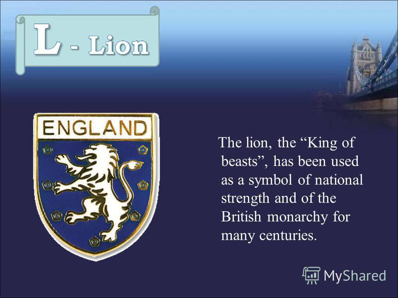 The lion, the King of beasts, has been used as a symbol of national strength and of the British monarchy for many centuries.