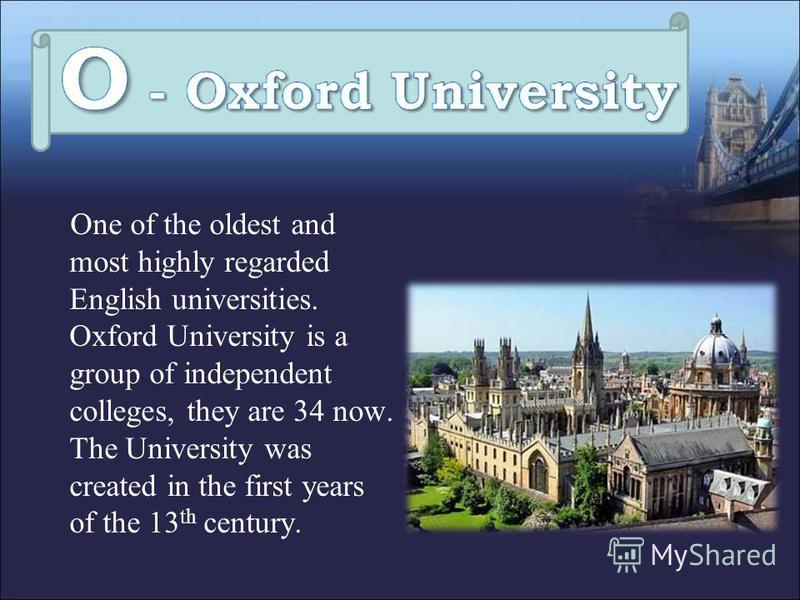 One of the oldest and most highly regarded English universities. Oxford University is a group of independent colleges, they are 34 now. The University was created in the first years of the 13 th century.