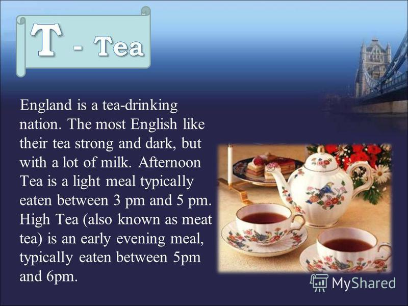 England is a tea-drinking nation. The most English like their tea strong and dark, but with a lot of milk. Afternoon Tea is a light meal typically eaten between 3 pm and 5 pm. High Tea (also known as meat tea) is an early evening meal, typically eate