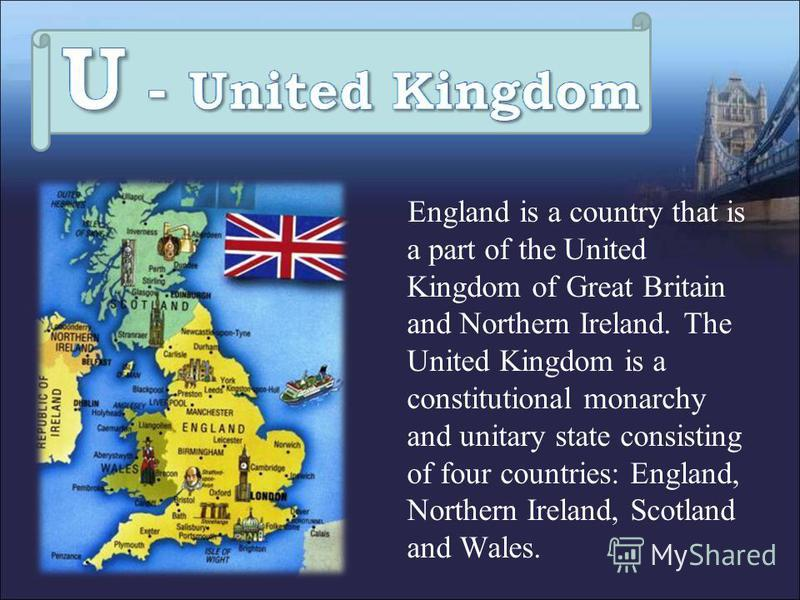 England is a country that is a part of the United Kingdom of Great Britain and Northern Ireland. The United Kingdom is a constitutional monarchy and unitary state consisting of four countries: England, Northern Ireland, Scotland and Wales.