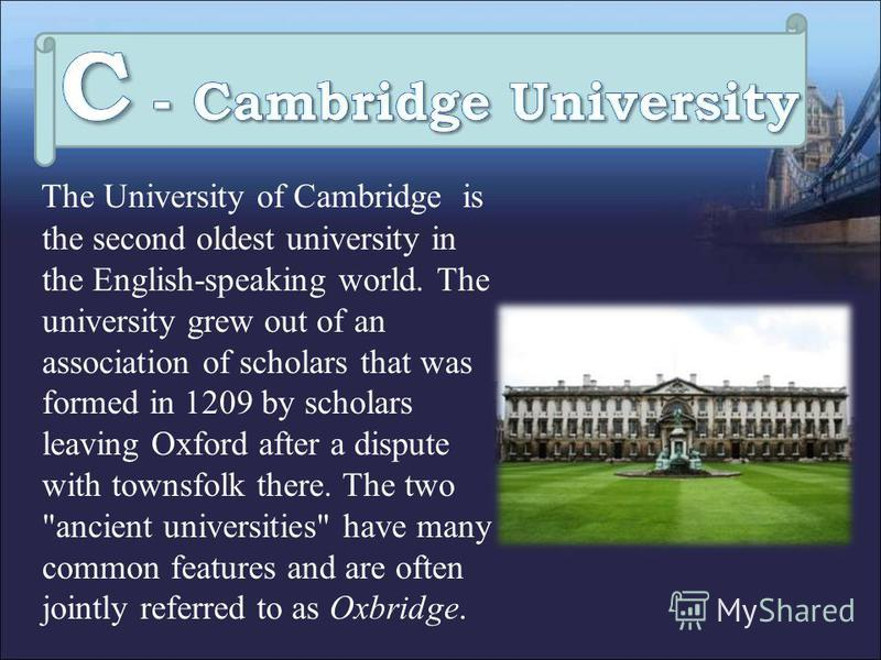 The University of Cambridge is the second oldest university in the English-speaking world. The university grew out of an association of scholars that was formed in 1209 by scholars leaving Oxford after a dispute with townsfolk there. The two