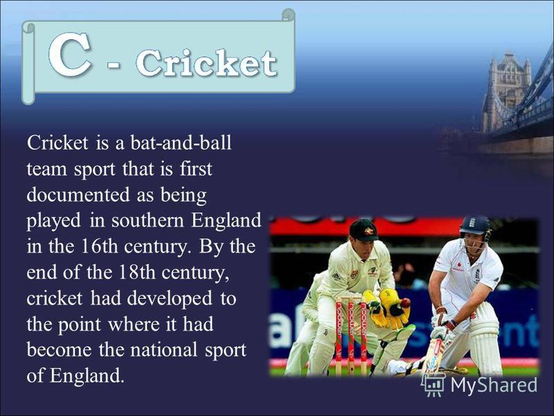 Cricket is a bat-and-ball team sport that is first documented as being played in southern England in the 16th century. By the end of the 18th century, cricket had developed to the point where it had become the national sport of England.