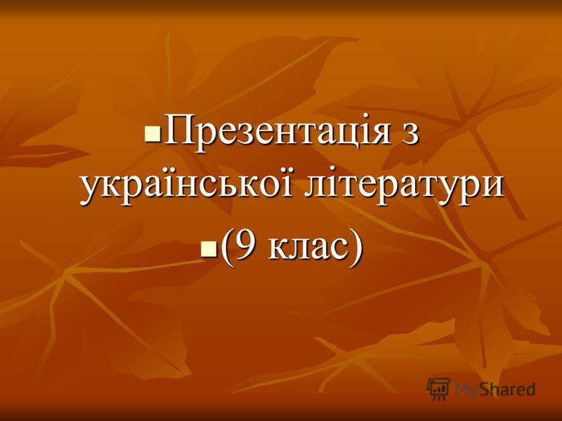 Презентація з української літератури Презентація з української літератури (9 клас) (9 клас)