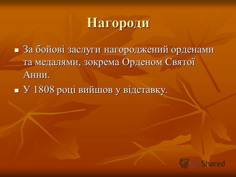Нагороди За бойові заслуги нагороджений орденами та медалями, зокрема Орденом Святої Анни. За бойові заслуги нагороджений орденами та медалями, зокрема Орденом Святої Анни. У 1808 році вийшов у відставку. У 1808 році вийшов у відставку.