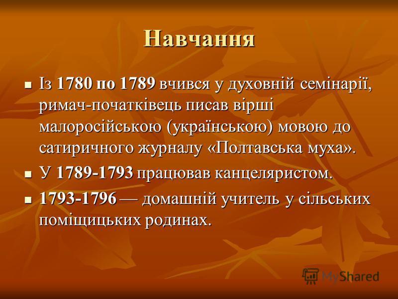Навчання Із 1780 по 1789 вчився у духовній семінарії, римач-початківець писав вірші малоросійською (українською) мовою до сатиричного журналу «Полтавська муха». Із 1780 по 1789 вчився у духовній семінарії, римач-початківець писав вірші малоросійською